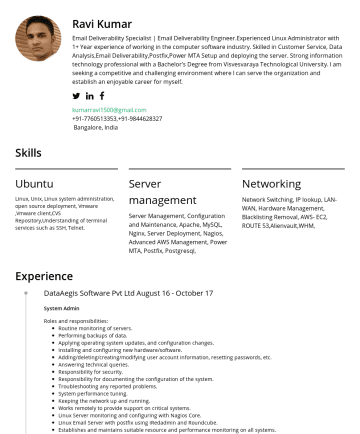 hadoop admin/Linux Admin Resume Samples - Ravi Kumar Email Deliverability Specialist | Experienced in Linux Administrator with almost 2 Year experience for working in the computer software industry. Skilled in Customer Service, Data Analysis, Email Deliverability, Postfix, Power MTA Setup and deploying the server. Strong information technology professional with a Bachelor's Degree from Visvesvaraya Technological University...
