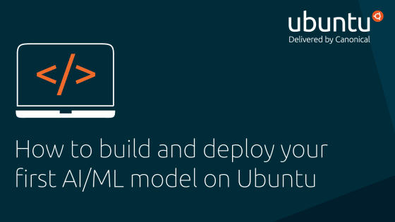 How to build and deploy your first AI/ML model on Ubuntu.