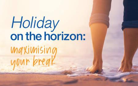 Holiday on the horizon: maximising your break