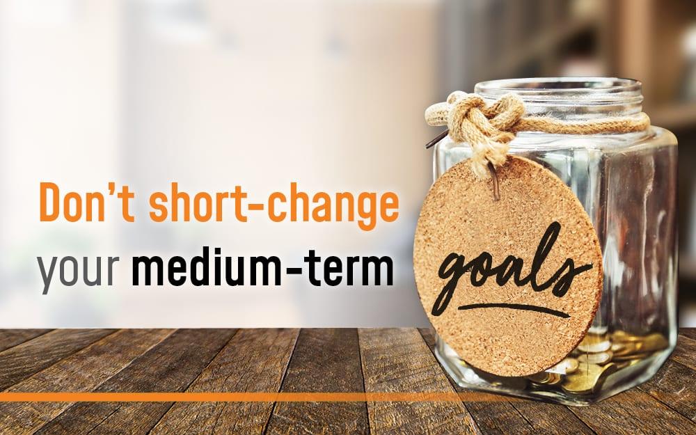 Don't short change your medium term goals