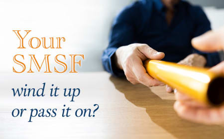 Your SMSF – wind it up or pass it on?