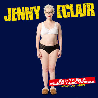 Jenny Eclair: How To Be A Middle Aged Woman (Without Going Insane)