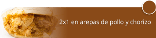 Arepas Rellenas V.I.P - 2x1 en arepas de pollo y chorizo