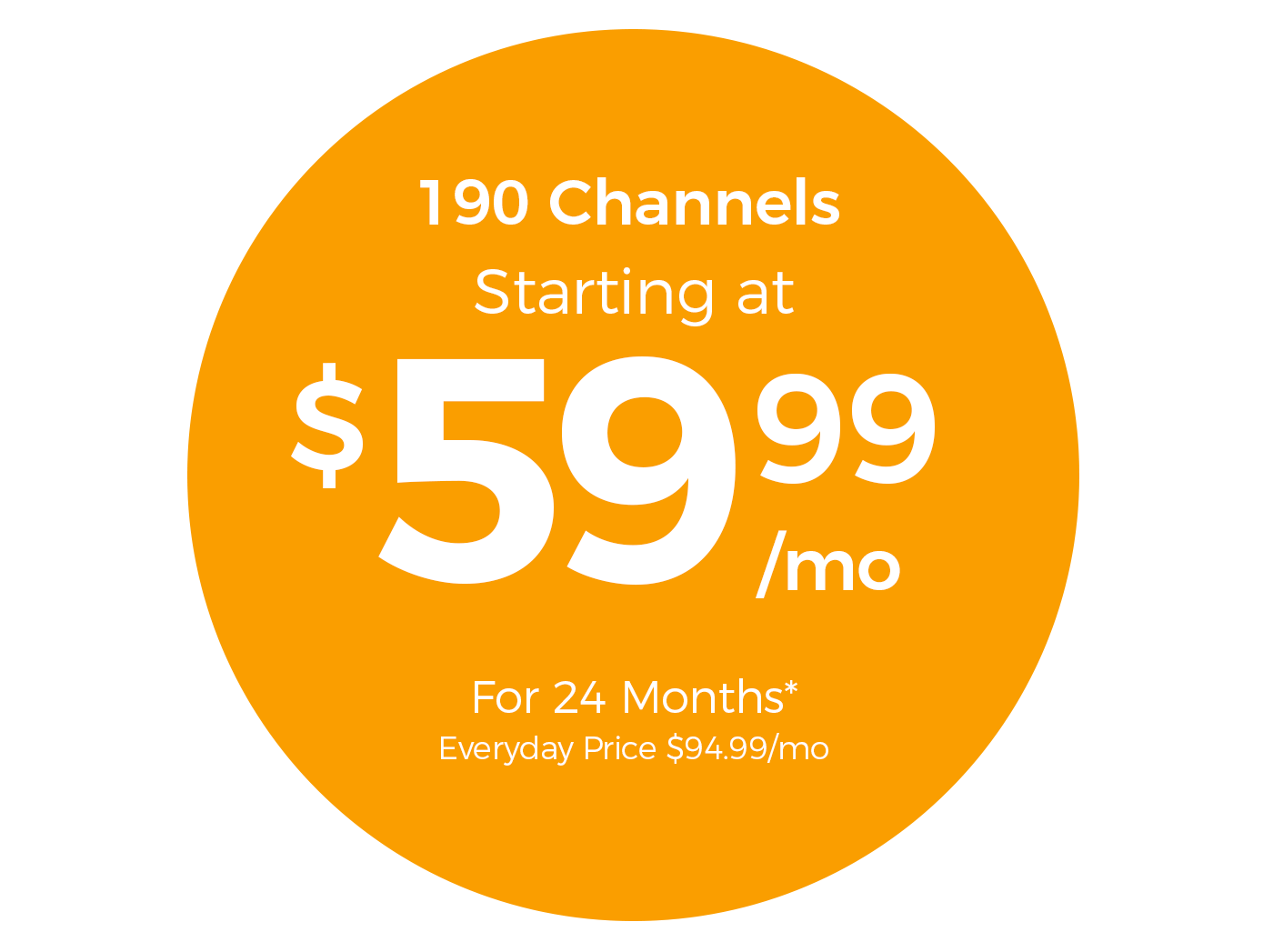 190 Channels Starting at $59.99/mo For 24 Months* Everyday Price $94.99/mo