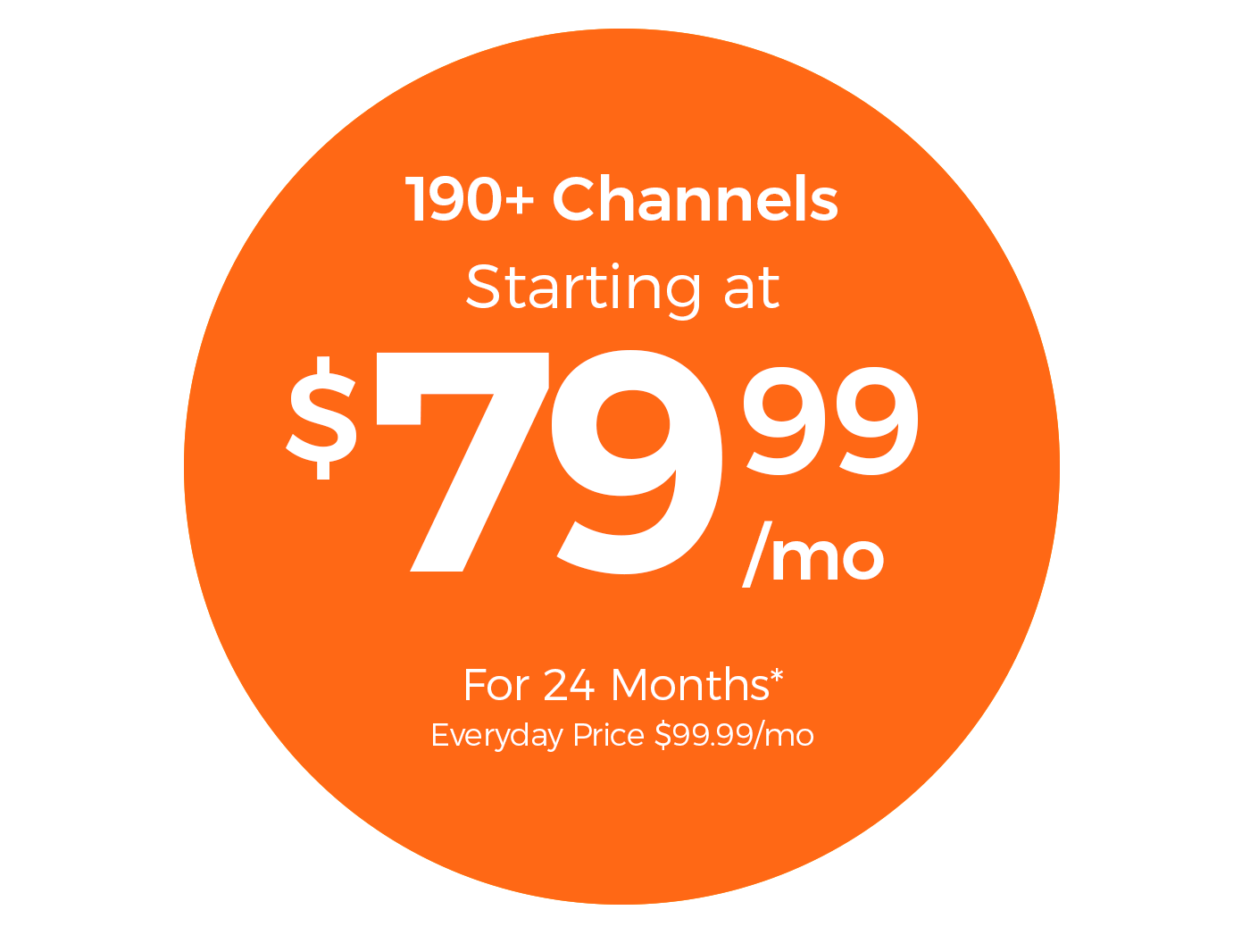 190+ Channels Starting at $79.99/mo For 24 Months* Everyday Price $99.99/mo