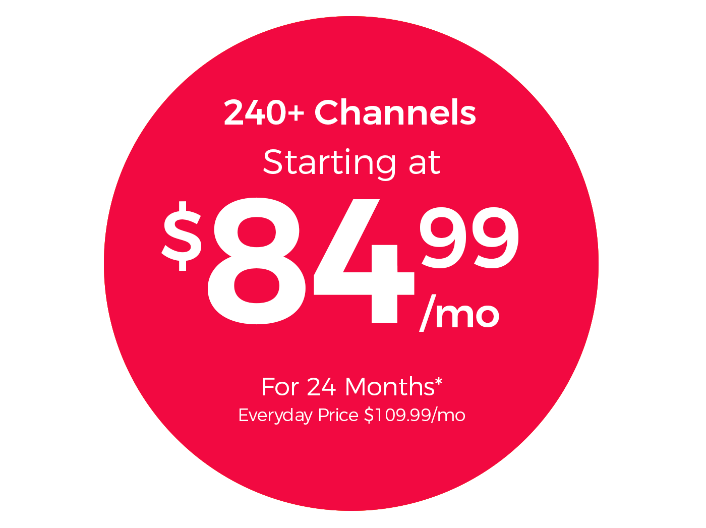 240+ Channels Starting at $84.99/mo for 24 Months*  Everyday price $109.99/mo
