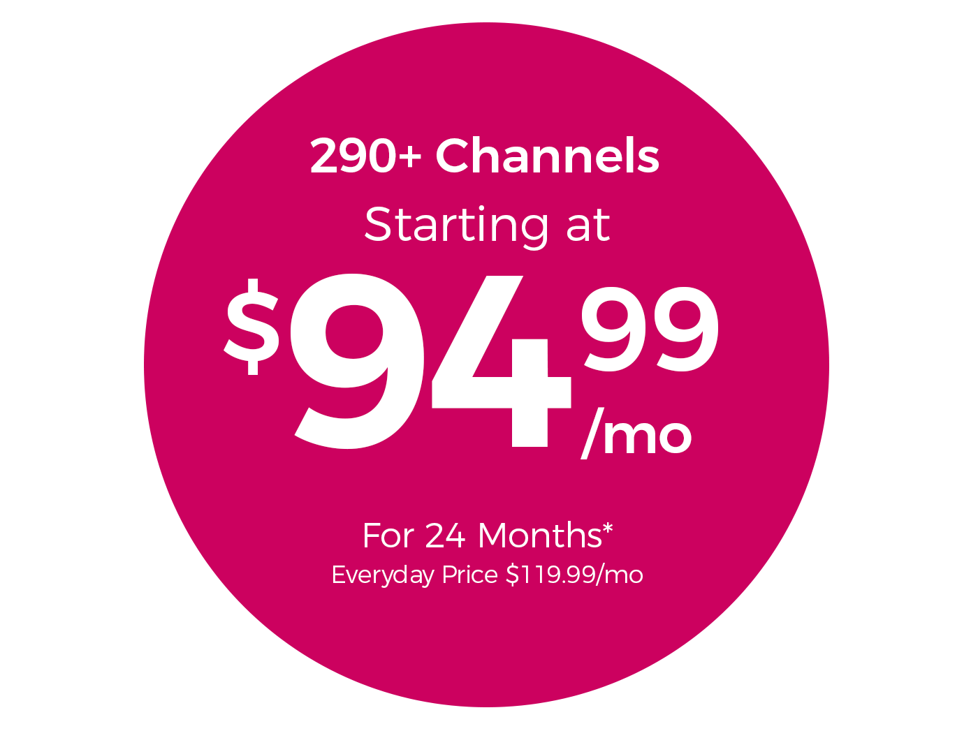 290+ Channels Starting at $94.99/mo For 24 Months* Everyday Price $119.99/mo