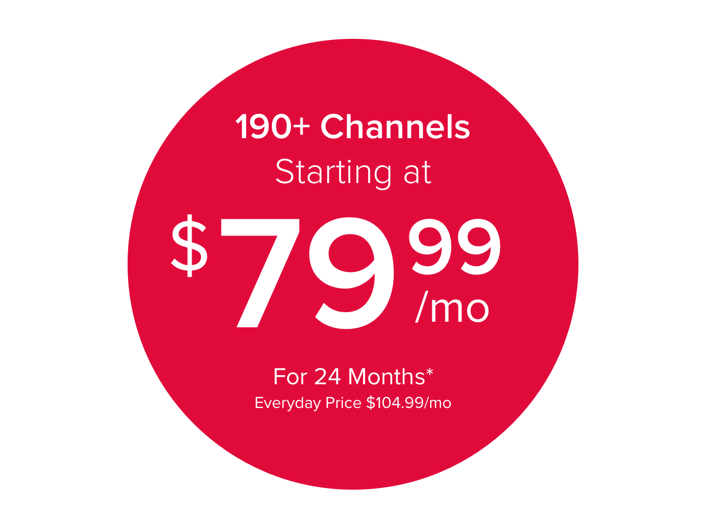 190 plus Channels Starting at $79.99/mo for 24 Months*  Everyday price $104.99/mo