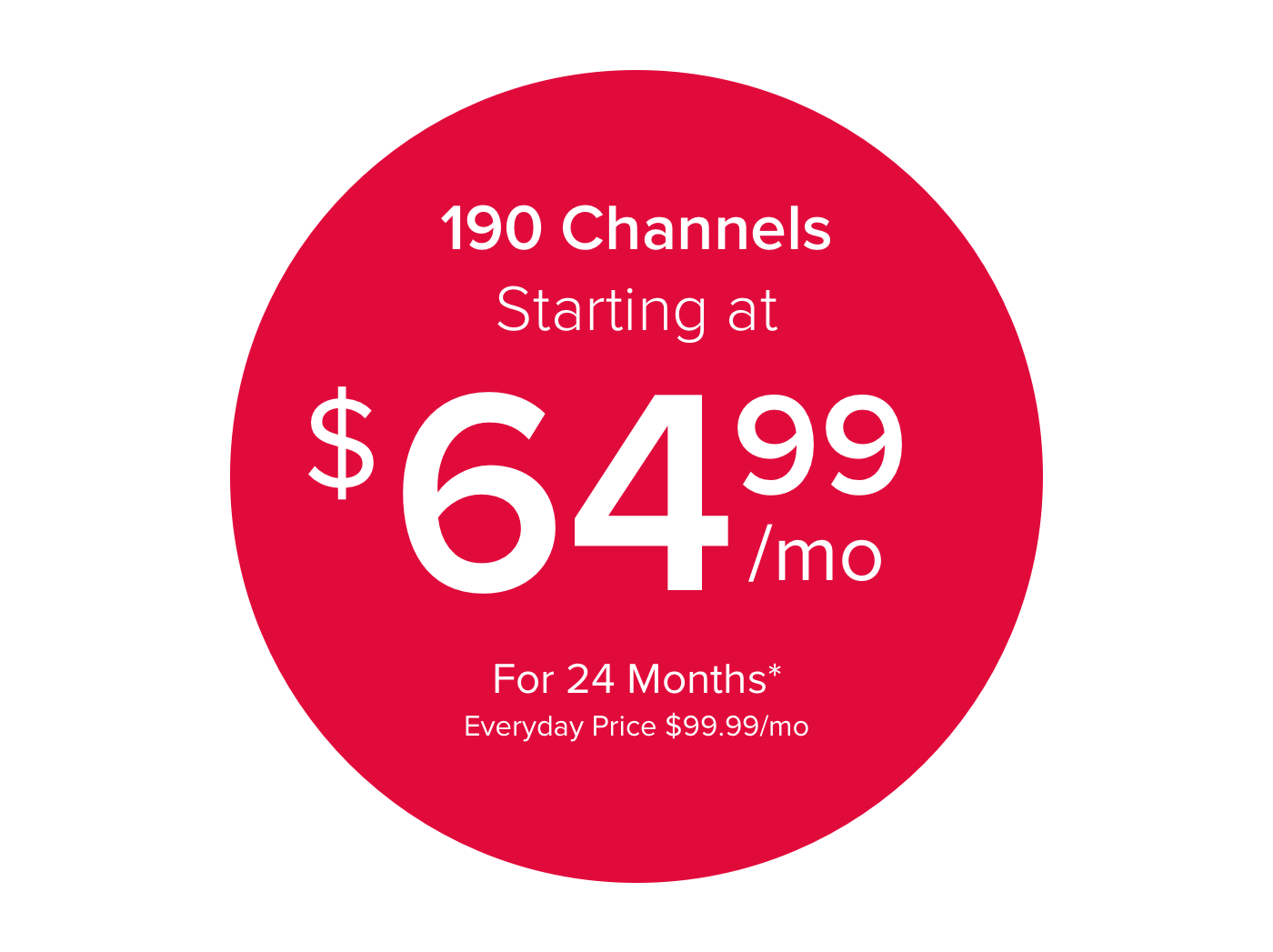 190 Channels Starting at $64.99/mo for 24 Months*  Everyday price $99.99/mo
