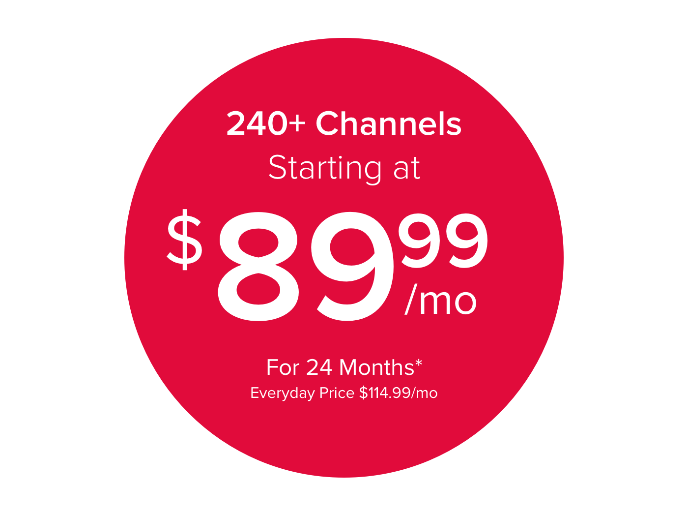 240 plus Channels Starting at $89.99/mo for 24 Months*  Everyday price $114.99/mo