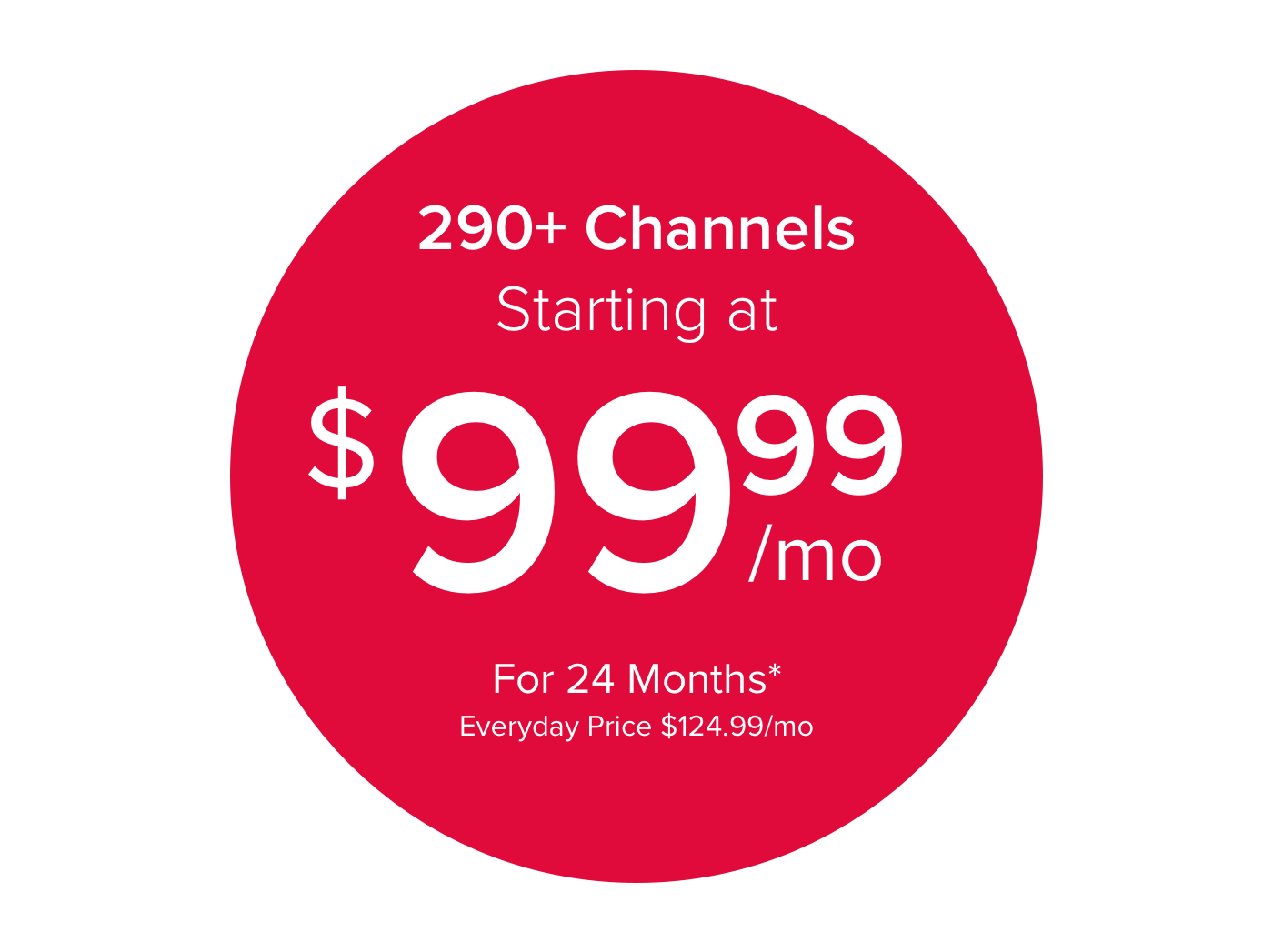 290 plus Channels Starting at $99.99/mo for 24 Months*  Everyday price $124.99/mo
