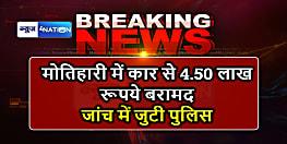 मोतिहारी : वाहन जांच के दौरान कार से 4.50 लाख रुपया बरामद, पुलिस जांच में जुटी