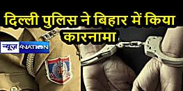 रूप बदल कर बिहार पहुंची दिल्ली पुलिस, पहले लिट्टी का मजा लिया, फिर क्रिमिनल को धर दबोचा