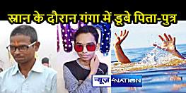 BIHAR NEWS: नवरात्र के मौके पर गंगा स्नान करने गए पिता-पुत्र की डूबने से मौत, खबर मिलते ही बदहवास हुए परिजन
