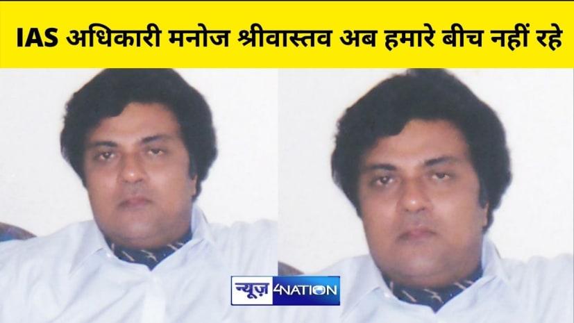 बिहार के कर्तव्यनिष्ठ-सत्यनिष्ठ रिटायर्ड IAS अधिकारी मनोज श्रीवास्तव अब हमारे बीच नहीं रहे,IAS एसोसिएशन ने मृतात्मा की चिर शान्ति के लिए की प्रार्थना