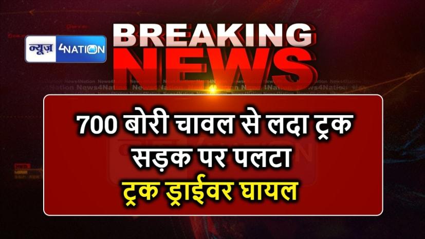 700 बोरी चावल से लदा ट्रक सड़क पर पलटा, ड्राईवर और ट्रक मालिक गंभीर रूप से जख्मी
