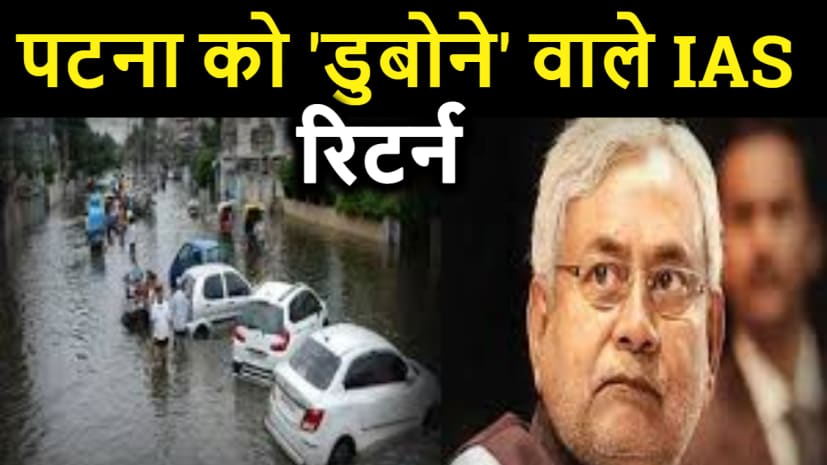 BIG BREAKING: नीतीश सरकार ने पटना को 'डुबोने' वाले IAS अफसर का निलंबन किया वापस, हुई पोस्टिंग.....