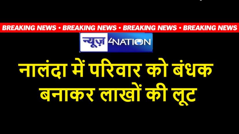 BREAKING NEWS - नालंदा में परिवार को बंधक बनाकर भीषण डकैती, पुलिस पर उठ रहे सवाल