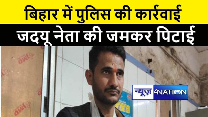 जदयू नेता की पुलिस ने पिटाई कर तोड़ा हाथ, इलाज के लिए पटना रेफर