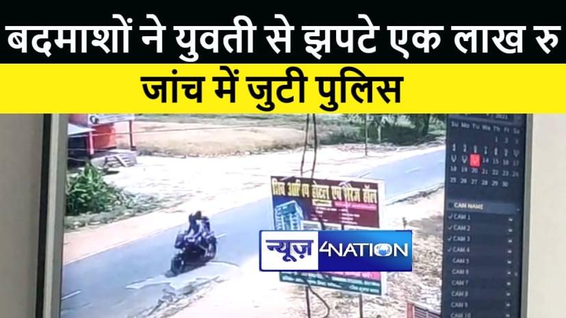 सासाराम : बदमाशों ने युवती से झपटे एक लाख रूपये, जांच में जुटी पुलिस