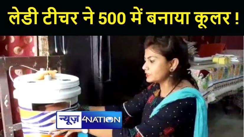 BIHAR NEWS : गर्मी से राहत के लिए महिला शिक्षक ने बना दिया इको फ्रेंडली कूलर, पांच सौ रूपये आती है लागत