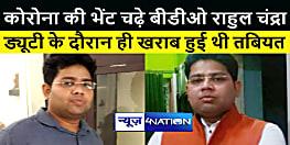 Bihar Corona Death : कोरोना की भेंट चढ़े कर्तव्यनिष्ठ बीडीओ राहुल चंद्रा, ड्यूटी के दौरान ही खराब हुई थी तबियत