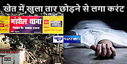 BIHAR NEWS: बिजली विभाग की लापरवाही पड़ी भारी, खेत में ही छोड़ दिया तार, करंट लगने से युवक की दर्दनाक मौत