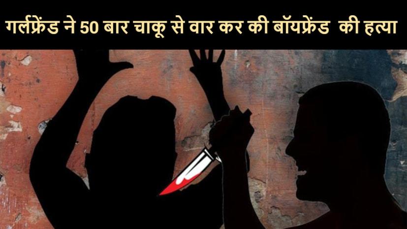 तीन महिलाओं संग रिश्ते में था शख्स, गर्लफ्रेंड ने 50 बार चाकू से वार कर की हत्या