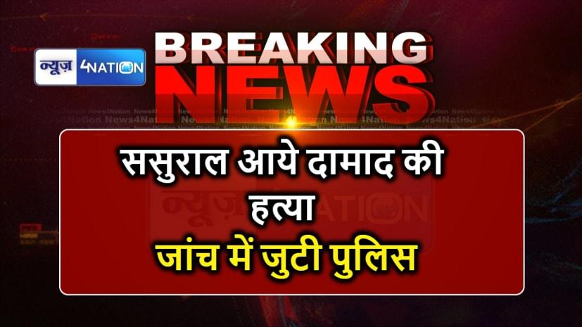मोतिहारी : ससुराल आए दामाद की निर्मम हत्या, जांच में जुटी पुलिस