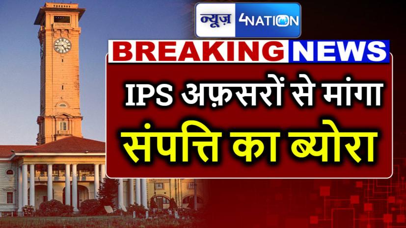 बिहार सरकार ने सभी IPS अफ़सरों से मांगा संपत्ति का ब्योरा...