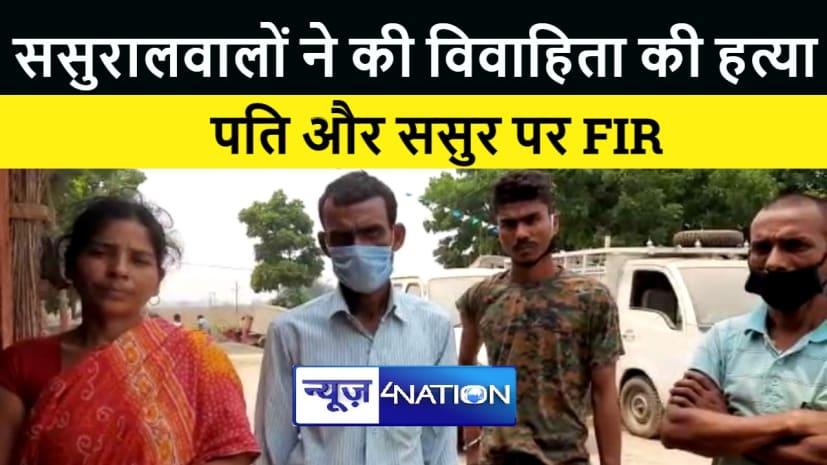 भागलपुर : ससुरालवालों ने की विवाहिता की हत्या, परिजनों ने पति और ससुर पर दर्ज कराया मुकदमा