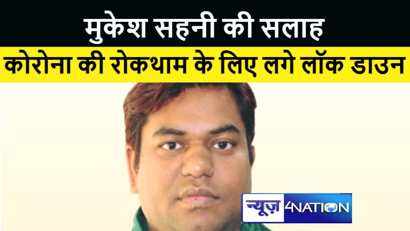 बिहार में कोरोना की स्थिति महाराष्ट्र जैसी न हो, इसलिए लगे लॉकडाउन : मुकेश सहनी