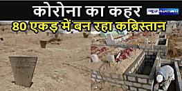 कोरोना पीड़ितों को दफनाने के लिए 80 एकड़ में कब्रिस्तान बनना शुरू,मचा हड़कंप