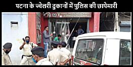 बड़ी खबर : पटना के कई ज्वेलरी दुकानों में पुलिस की छापेमारी, मचा हड़कंप