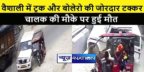 VAISHALI NEWS : ट्रक और बोलेरो के बीच जोरदार टक्कर, चालक की मौके पर मौत