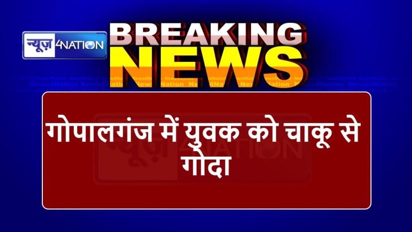 Breaking news : गोपालगंज में युवक को चाकू से गोदा, हालत गंभीर