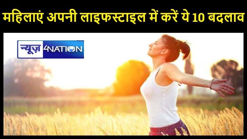 महिलाएं अपनी लाइफस्टाइल में कर लें ये 10 बदलाव, स्वस्थ रहेगा तन और मन
