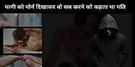 पटना में पति पत्नी को जबरन दिखाता है पोर्न फिल्म, कहता है देखकर सीखो और वैसे ही रियेक्ट करो..पढ़िए पूरी खबर