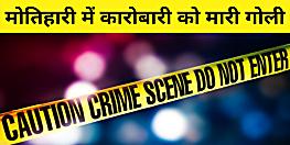 मोतिहारी में क्राइम अनकंट्रोल, कारोबारी को बैक टू बैक मारी गोली, इलाके में दहशत