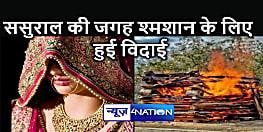 BIHAR NEWS : सात जन्मों का साथ पांच घंटे में ही टूटा! ससुराल की जगह श्मशान के लिए विदा हुई दुल्हन, पति ने दी मुखाग्नि
