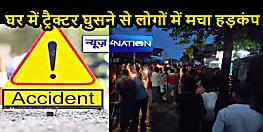 BIHAR NEWS: घर में घुसा ट्रैक्टर, हादसे में महिला की मौत, मुआवजे को लेकर लोगों ने किया सड़क जाम- हंगामा