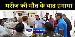 BIHAR NEWS : मरीज की मौत के बाद परिजनों ने किया जमकर हंगामा, सीएस ने प्राथमिकी दर्ज कराने का दिया आदेश