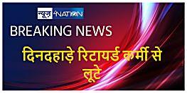 अपराधियों का तांडव, दिनदहाड़े रिटायर्ड सरकारी कर्मी से लूटे लाखों रुपये