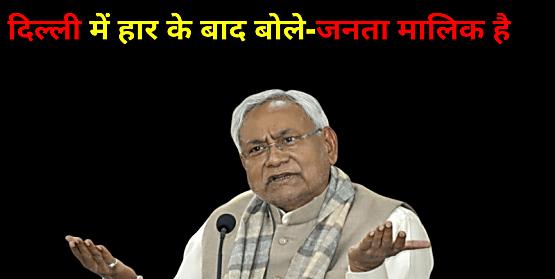 दिल्ली में JDU की भद्द पीटने के बाद सीएम नीतीश ने कहा-जनता मालिक है...
