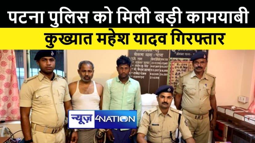पटना में कुख्यात महेश यादव गिरफ्तार, दोहरे हत्याकांड सहित कई मामलों में थी पुलिस को तलाश