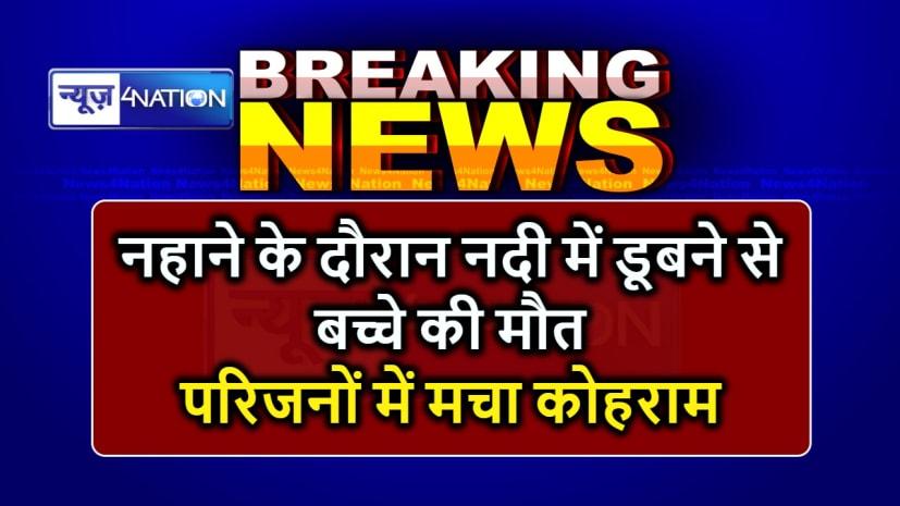 BIHAR NEWS : नहाने के दौरान नदी में डूबने से बच्चे की मौत, परिजनों में मचा कोहराम