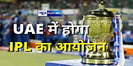 भारत सरकार ने दे दी मंजूरी, UAE में ही होगा IPL का आयोजन