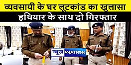 व्यवसायी के घर लूटकांड का 48 घंटे के भीतर पुलिस ने किया खुलासा, लूटी गयी रकम और हथियार के साथ 2 गिरफ्तार