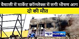 BIG BREAKING : हाजीपुर में मार्केट कॉम्प्लेक्स में लगी भीषण आग, दो की मौत, लाखों की सम्पत्ति जलकर राख