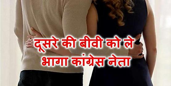 कांग्रेस नेता दूसरे की पत्नी को लेकर हुआ रफूचक्कर, भागा-भागा पहुंचा गांधी भवन, बोला- मेरी बीवी दिला दो